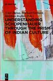 Understanding Schopenhauer Through the Prism of Indian Culture : Philosophy, Religion and Sanskrit Literature, Arati Barua, Michael Gerhard, Matthias Kossler, 3110271494