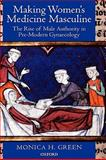 Making Women's Medicine Masculine : The Rise of Male Authority in Pre-Modern Gynaecology, Green, Monica H., 0199211493