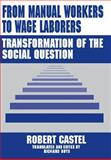 From Manual Workers to Wage Laborers : Transformation of the Social Question, Castel, Robert, 0765801493