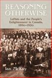 Reasoning Otherwise : Leftists and the People's Enlightenment in Canada, 1890-1920, McKay, Ian, 1897071493