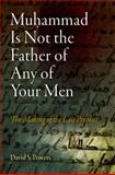 Muhammad Is Not the Father of Any of Your Men : The Making of the Last Prophet, Powers, David S., 0812221494