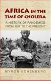 Africa in the Time of Cholera : A History of Pandemics from 1817 to the Present, Echenberg, Myron J., 1107001498