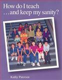 How Do I Teach... and Keep My Sanity?, Paterson, Kathy, 1551381494