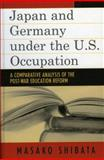 Japan and Germany under the U. S. Occupation : A Comparative Analysis of Post-War Education Reform, Shibata, Masako, 0739111493