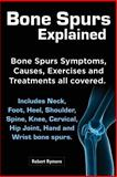 Bone Spurs Explained. Bone Spurs Symptoms, Causes, Exercises and Treatments All Covered. Includes Neck, Foot, Heel, Shoulder, Spine, Knee, Cervical, H, Robert Rymore, 1909151491