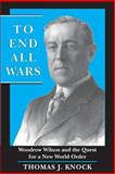 To End All Wars : Woodrow Wilson and the Quest for a New World Order, Knock, Thomas J., 0691001502