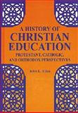 A History of Christian Education : Protestant, Catholic, and Orthodox Perspectives, Elias, John L., 1575241501