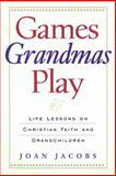 Games Grandmas Play : Life Lessons on Christian Faith and Grandchildren, Jacobs, Joan, 0664501508