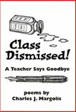 Class Dismissed! : A Teacher Says Goodbye, Margolis, Charles, 0978981502