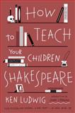 How to Teach Your Children Shakespeare, Ken Ludwig, 0307951502