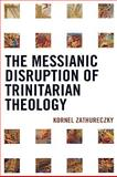The Messianic Disruption of Trinitarian Theology, Zathureczky, Kornél, 0739131508