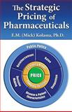 The Strategic Pricing of Pharmaceuticals, E.M. (Mick) Kolassa, Ph.D., 0982371500