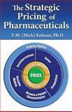 The Strategic Pricing of Pharmaceuticals, E.M. (Mick) Kolassa, Ph.D., 0982371500