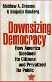 Downsizing Democracy : How America Sidelined Its Citizens and Privatized Its Public, Crenson, Matthew A. and Ginsberg, Benjamin, 0801871506