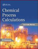 Chemical Process Calculations : Lecture Notes, Asokan, K., 1420071505