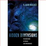 Hidden Dimensions : The Unification of Physics and Consciousness, Wallace, B. Alan, 0231141505