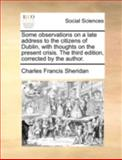 Some Observations on a Late Address to the Citizens of Dublin, with Thoughts on the Present Crisis the Third Edition, Corrected by the Author, Charles Francis Sheridan, 114072150X