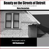 Beauty on the Streets of Detroit : A history of the housing market in Detroit, Desjarlais, Mary, 0983631506