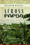 Across Papua : Being an Account of A Voyage Round, and A March Across, the Territory of Papua, with the Royal Commission, Mackay, Kenneth, 1402151500
