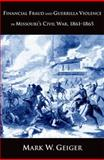 Financial Fraud and Guerrilla Violence in Missouri's Civil War, 1861-1865, Geiger, Mark W., 0300151519