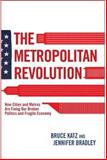 The Metropolitan Revolution : How Cities and Metros Are Fixing Our Broken Politics and Fragile Economy, Katz, Bruce and Bradley, Jennifer, 081572151X