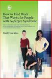 How to Find Work That Works for People with Asperger Syndrome : The Ultimate Guide for Getting People with Asperger Syndrome into the Workplace (And Keeping Them There!), Hawkins, Gail, 1843101513