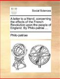 A Letter to a Friend, Concerning the Effects of the French Revolution upon the People of England by Philo-Patriæ, Philo-Patriae, 1170411517