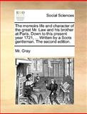 The Memoirs Life and Character of the Great Mr Law and His Brother at Paris down to This Present Year 1721, Written by a Scots Gentleman the Se, Gray, 1170651518