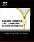Business Modeling : A Practical Guide to Realizing Business Value, Bridgeland, David M. and Zahavi, Ron, 0123741513