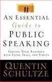 An Essential Guide to Public Speaking : Serving Your Audience with Faith, Skill, and Virtue, Schultze, Quentin J., 0801031516