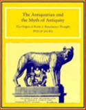 The Antiquarian and the Myth of Antiquity : The Origins of Rome in Renaissance Thought, Jacks, Philip J., 0521441528