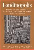 Londinopolis : Essays in the Cultural and Social History of Early Modern London, Griffiths, Paul, 0719051525