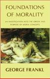 Foundations of Morality : An Investigation into the Origins and Purpose of Moral Concepts, Frankl, George, 1871871522