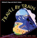 Travel by Train : The American Railroad Poster, 1870-1950, Zega, Michael E. and Gruber, John E., 0253341523