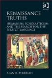 Renaissance Truths : Humanism Scholasticism and the Search for a Perfect Language, Perreiah, Alan R., 1472411528