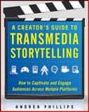 A Creator's Guide to Transmedia Storytelling : How to Captivate and Engage Audiences Across Multiple Platforms, Phillips, Andrea, 0071791523
