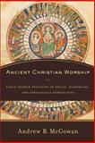 Ancient Christian Worship : Early Church Practices in Social, Historical, and Theological Perspective, McGowan, Andrew B., 0801031524