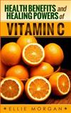 Health Benefits and Healing Powers of Vitamin C, Ellie Morgan, 1497561523