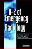 A-Z of Emergency Radiology, Holmes, Erskine J. and Misra, Rakesh R., 0521691524