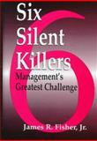 The Six Silent Killers : Management's Newest and Greatest Challenge, Fisher, James R., Jr., 1574441523