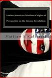 Iranian American Muslims: Origins of Perspective on the Islamic Revolution, Matthew Calabrese, 1500141534