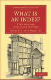 What Is an Index? : A Few Notes on Indexes and Indexers, Wheatley, Henry Benjamin, 1108021530