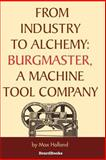 From Industry to Alchemy : Burgmaster, a Machine Tool Company, Holland, Max, 158798153X