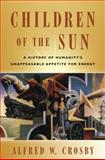 Children of the Sun : A History of Humanity's Unappeasable Appetite for Energy, Crosby, Alfred W. and Crosby, 0393931536