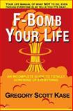 F-Bomb Your Life, Gregory Scott Kase, 0615761534