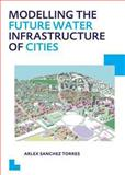 Modelling the Future Water Infrastructure of Cities : UNESCO-IHE PhD Thesis, Sanchez Torres, Arlex, 1138001538