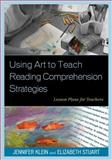 Using Art to Teach Reading Comprehension Strategies : Lesson Plans for Teachers, Klein/Stuart and Klein, Jennifer, 147580153X