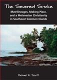 The Severed Snake : Matrilineages, Making Place, and a Melanesian Christianity in Southeast Solomon Islands, Scott, Michael W., 1594601534