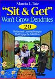 Sit and Get Won't Grow Dendrites : 20 Professional Learning Strategies That Engage the Adult Brain, Tate, Marcia L., 0761931538