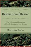 Restoration of Reason : The Eclipse and Recovery of Truth, Goodness, and Beauty, Brown, Montague, 0801031540